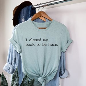 I Closed My Book To Be Here Tee - Book Shirt